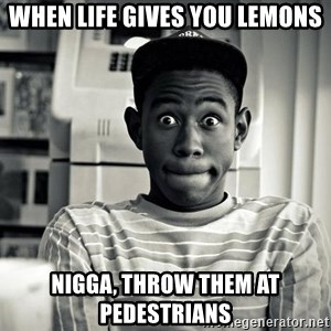 Tyler the Creator - When Life Gives you lemons nigga, throw them at pedestrians