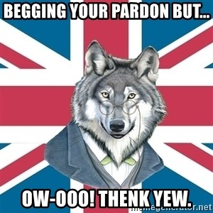 Sir Courage Wolf Esquire - begging your pardon but... ow-ooo! Thenk yew.