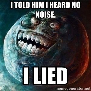 I Lied - I told him i heard no noise. I Lied