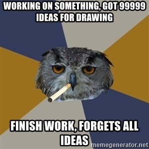 Art Student Owl - WORKING ON SOMETHING, got 99999 IDEAS FOR DRAWING FINISH WORK, forgets all ideas