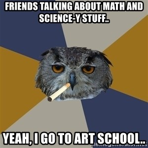 Art Student Owl - Friends talking about math and science-y stuff.. yeah, I go to art school..
