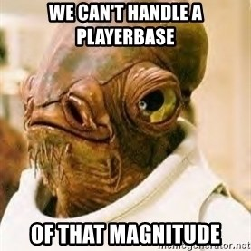 Ackbar - we can't handle a playerbase of that magnitude