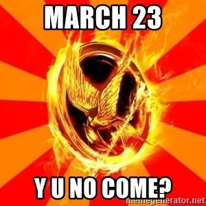 Typical fan of the hunger games - MARCH 23 Y U NO COME?