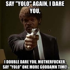 "Jules Pulp Fiction - Say ""YOLO"" again, I dare you, I DOUBLE DARE YOU, MOTHERFUCKER. SAY ""YOLO"" ONE MORE GODDAMN TIME!"