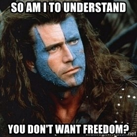 Braveheart - so am i to understand you don't want freedom?