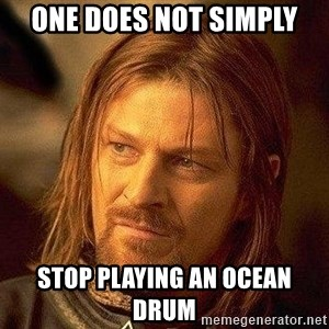 Boromir - One does not simply stop playing an ocean drum