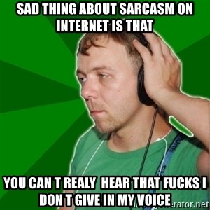 Sarcastic Soundman - Sad thing about sarcasm on internet is that YOu can t realy  hear that fucks i don t give in my voice
