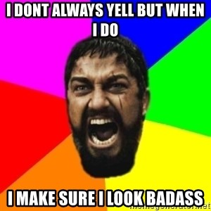 sparta - I dont always yell but when i do i make sure i look badass