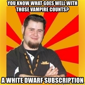 Games Workshop Guy - You know what goes well with those Vampire Counts? A white Dwarf Subscription