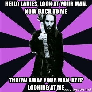 Sexy Laiho - hello ladies, look at your man, now back to me throw away your man, keep looking at me