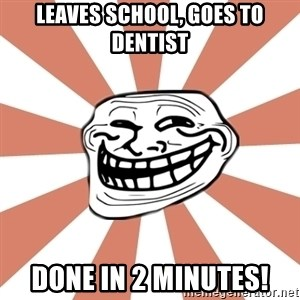 arhitrololo - leaves school, goes to dentist done in 2 minutes!