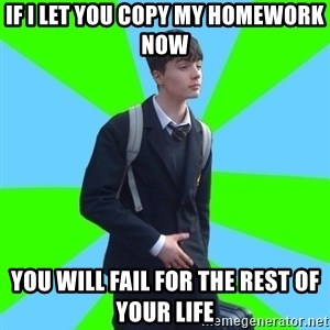 Impeccable School Child - IF I LET YOU COPY MY HOMEWORK NOW YOU WILL FAIL FOR THE REST OF YOUR LIFE