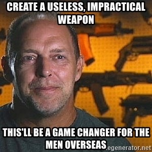 Will Sons of Guns - Create a useless, impractical weapon This'll be a game changer for the men overseas