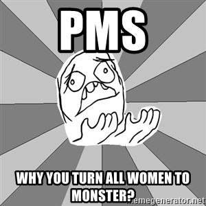 Whyyy??? - pms WHY YOU TURN ALL WOMEN TO MONSTER?