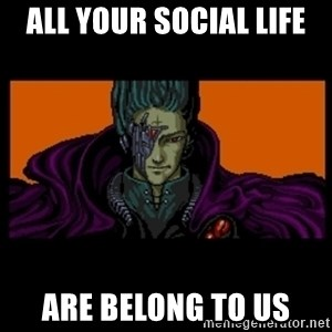 All your base are belong to us - all your social life are belong to us
