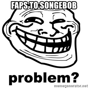 Trollface Problem - faps to songebob