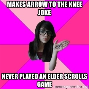 Idiot Nerd Girl - makes arrow to the knee joke never played an elder scrolls game