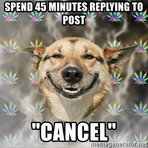 "Stoner Dog - SPEND 45 MINUTES REPLYING TO POST ""CANCEL"""
