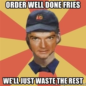 Disgruntled Fast Food Worker - ORDER WELL DONE FRIES We'LL JUST WASTE THE REST