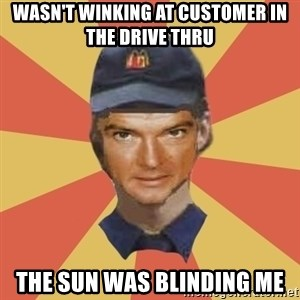 Disgruntled Fast Food Worker - WASn'T WINKING AT CUSTOMER IN THE DRIVE THRU THE SUN WAS BLINDING ME