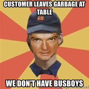 Disgruntled Fast Food Worker - CUSTOMER LEAVES GARBAGE AT TABLE WE DON'T HAVE BUSBOYS