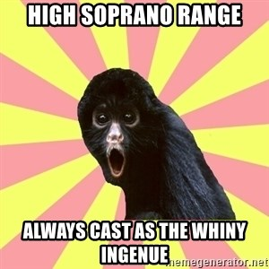 Musical Theatre Monkey - High Soprano range always cast as the whiny ingenue