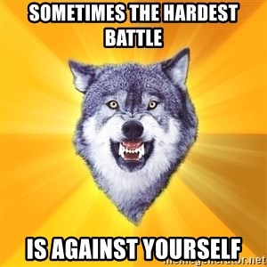Courage Wolf - Sometimes the hardest battle is against yourself
