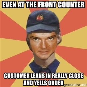 Disgruntled Fast Food Worker - EVEN AT THE FRONT COUNTER CUSTOMER LEANS IN REALLY CLOSE AND YELLS ORDER