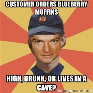 Disgruntled Fast Food Worker - CUSTOMER ORDERS BLUEBERRY MUFFINS HIGH, DRUNK, OR LIVES IN A CAVE?