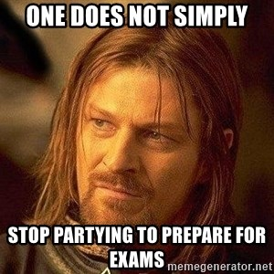 Boromir - one does not simply stop partying to prepare for exams