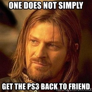 Boromir - ONE DOES NOT SIMPLY GET THE PS3 BACK TO FRIEND