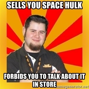 Games Workshop Guy - Sells you Space Hulk Forbids you to talk about it in store