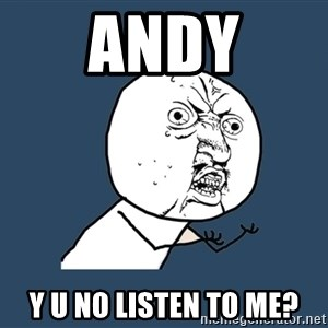 Y U No - andy y u no listen to me?