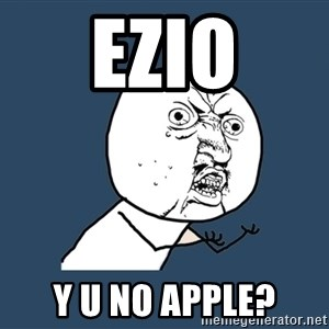 Y U No - EZIO Y U NO APPLE?