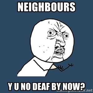 Y U No - NEIGHBOURS Y U NO DEAF BY NOW?