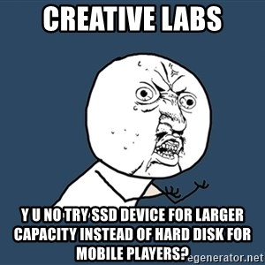Y U No - Creative Labs y u no try ssd device for larger capacity instead of hard disk for mobile players?