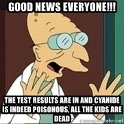 Professor - Good news everyone!!! the test results are in and CYANIDE is indeed POISONOUS, all the kids are dead