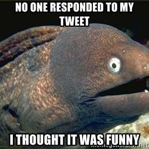 eel - NO ONE RESPONDED TO MY TWEET I THOUGHT IT WAS FUNNY