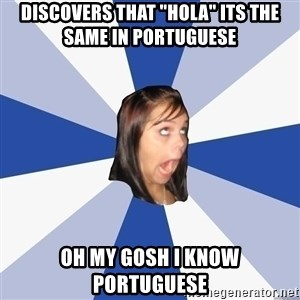 "Annoying Facebook Girl - discovers that ""hola"" its the same in portuguese OH my gosh i know portuguese"
