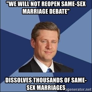 """Harper Government - """"we will not reopen same-sex marriage debate"""" dissolves thousands of same-sex marriages"""