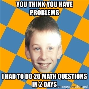 annoying elementary school kid - YOu think you have problems I had to do 20 math questions in 2 days
