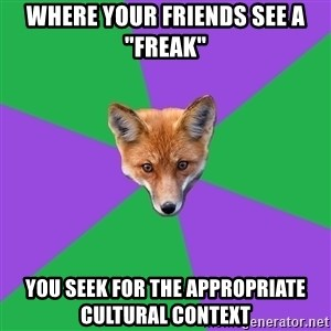 """Anthropology Major Fox - WHERE YOUR FRIENDS SEE A """"FREAK"""" YOU SEEK FOR THE APPROPRIATE CULTURAL CONTEXT"""