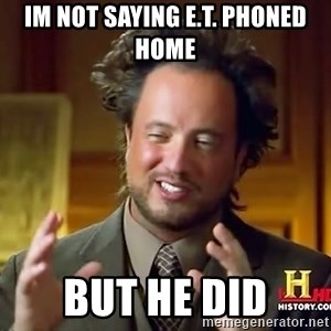 Ancient Aliens - Im not saying e.t. phoned home but he did