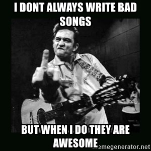 Johnny Cash - I dont always write bad songs but when i do they are awesome