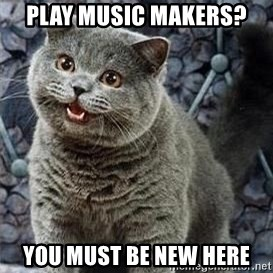 HAPPy kitty - PLAY MUSIC MAKERS? YOU MUST BE NEW HERE
