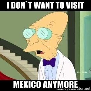 I dont want to live on this planet - i don`t want to visit mexico anymore
