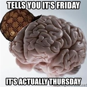 Scumbag Brain - Tells you it's Friday It's actually Thursday