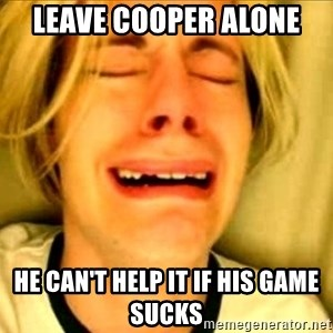 Leave Brittney Alone - leave cooper alone he can't help it if his game sucks
