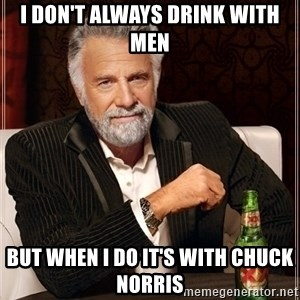 Most Interesting Man - i don't always drink with men but when i do it's with chuck norris