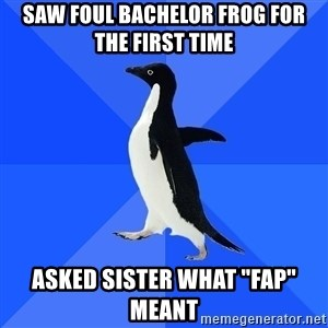 """Socially Awkward Penguin - saw foul bachelor frog for the first time asked sister what """"fap"""" meant"""